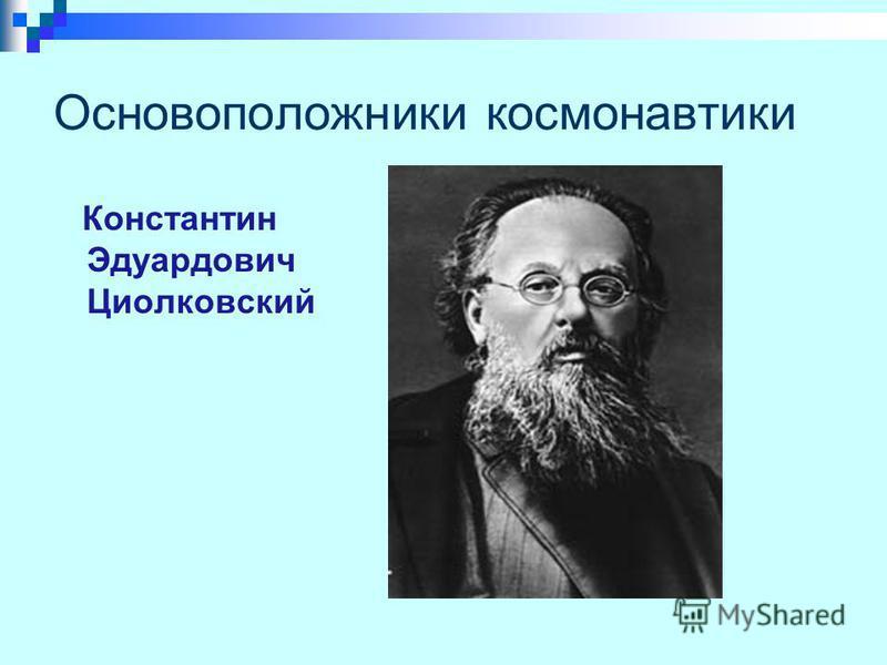 Основоположники космонавтики Константин Эдуардович Циолковский