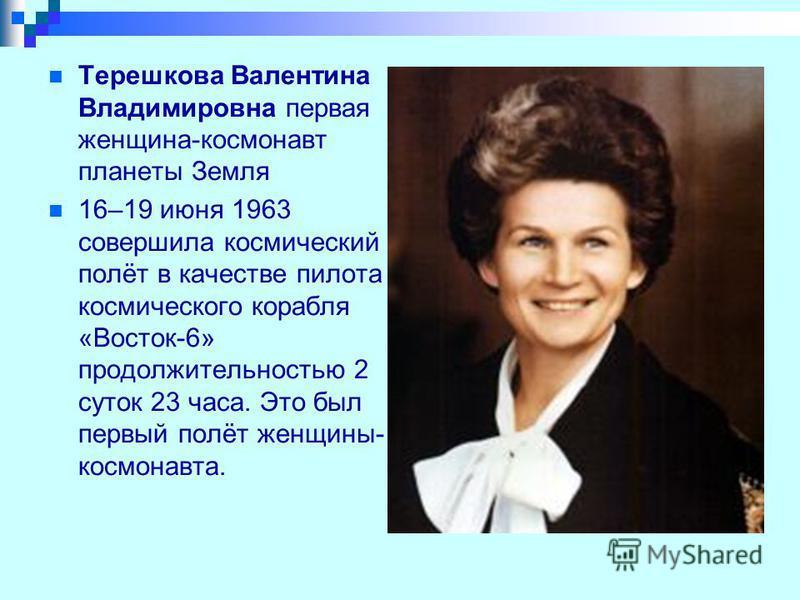 Терешкова Валентина Владимировна первая женщина-космонавт планеты Земля 16–19 июня 1963 совершила космический полёт в качестве пилота космического корабля «Восток-6» продолжительностью 2 суток 23 часа. Это был первый полёт женщины- космонавта.