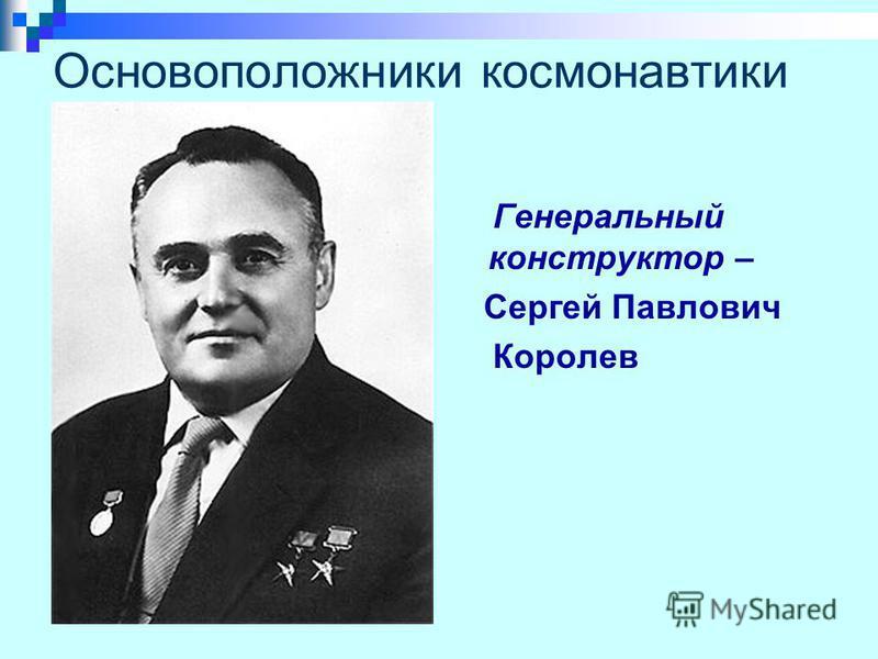 Основоположники космонавтики Генеральный конструктор – Сергей Павлович Королев