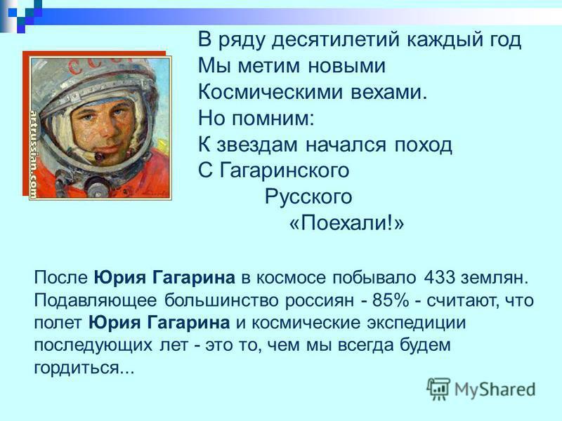 В ряду десятилетий каждый год Мы метим новыми Космическими вехами. Но помним: К звездам начался поход С Гагаринского Русского «Поехали!» После Юрия Гагарина в космосе побывало 433 землян. Подавляющее большинство россиян - 85% - считают, что полет Юри