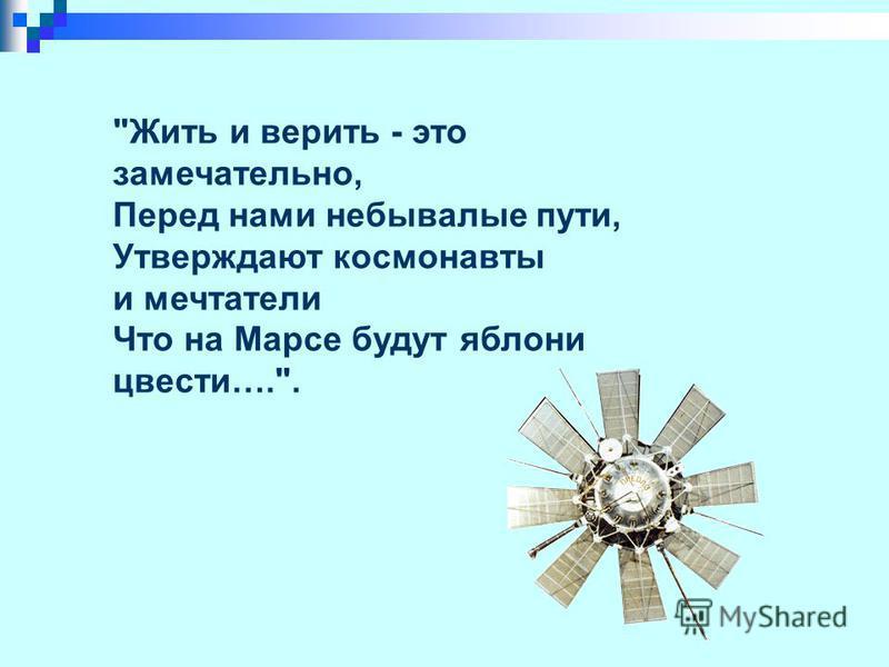 Жить и верить - это замечательно, Перед нами небывалые пути, Утверждают космонавты и мечтатели Что на Марсе будут яблони цвести…..