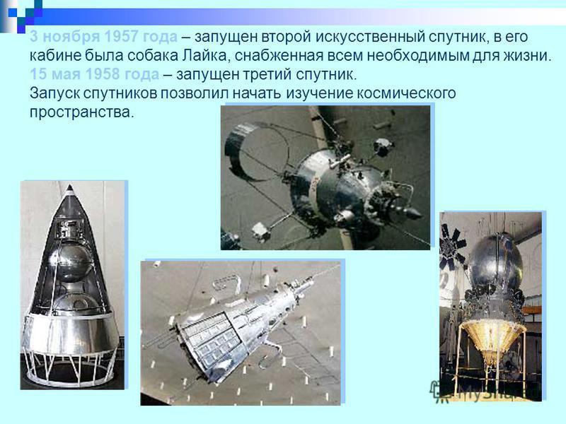 3 ноября 1957 года – запущен второй искусственный спутник, в его кабине была собака Лайка, снабженная всем необходимым для жизни. 15 мая 1958 года – запущен третий спутник. Запуск спутников позволил начать изучение космического пространства.