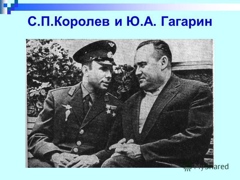 С.П.Королев и Ю.А. Гагарин