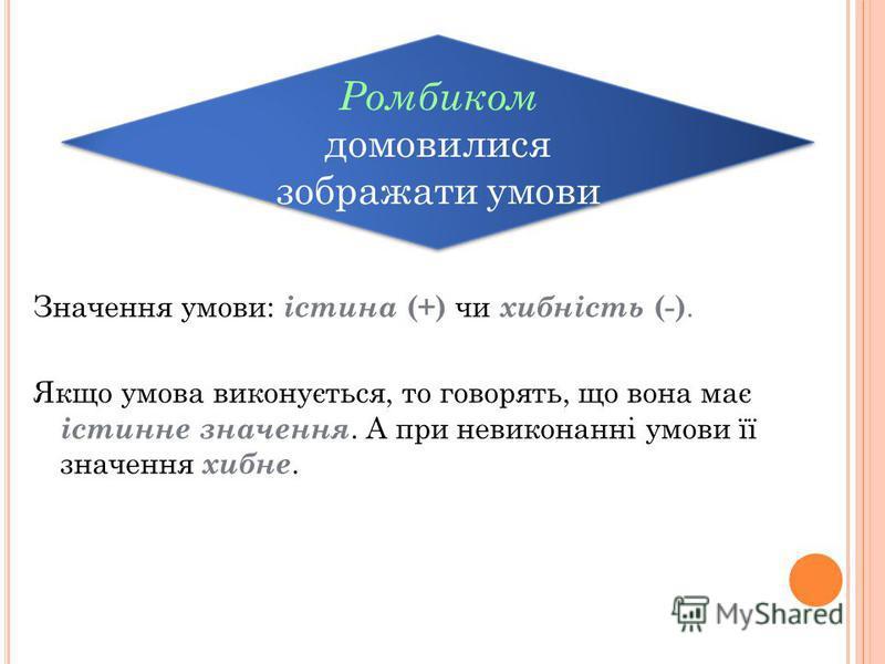 Значення умови: істина (+) чи хибність (-). Якщо умова виконується, то говорять, що вона має істинне значення. А при невиконанні умови її значення хибне. Ромбиком домовилися зображати умови