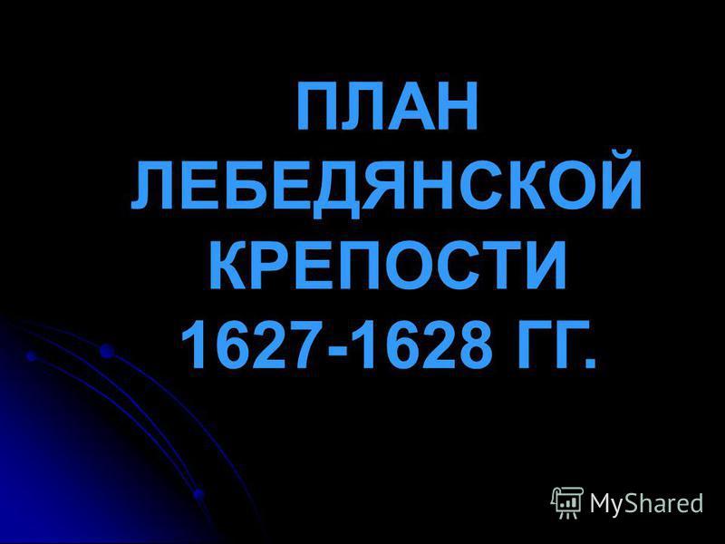 ПЛАН ЛЕБЕДЯНСКОЙ КРЕПОСТИ 1627-1628 ГГ.
