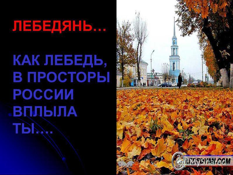 ЛЕБЕДЯНЬ… КАК ЛЕБЕДЬ, В ПРОСТОРЫ РОССИИ ВПЛЫЛА ТЫ….