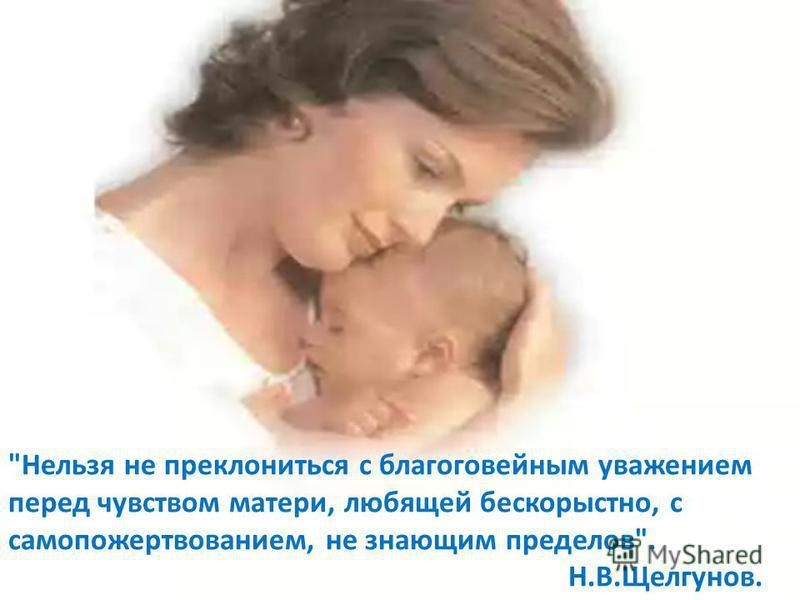 Нельзя не преклониться с благоговейным уважением перед чувством матери, любящей бескорыстно, с самопожертвованием, не знающим пределов. Н.В.Щелгунов.