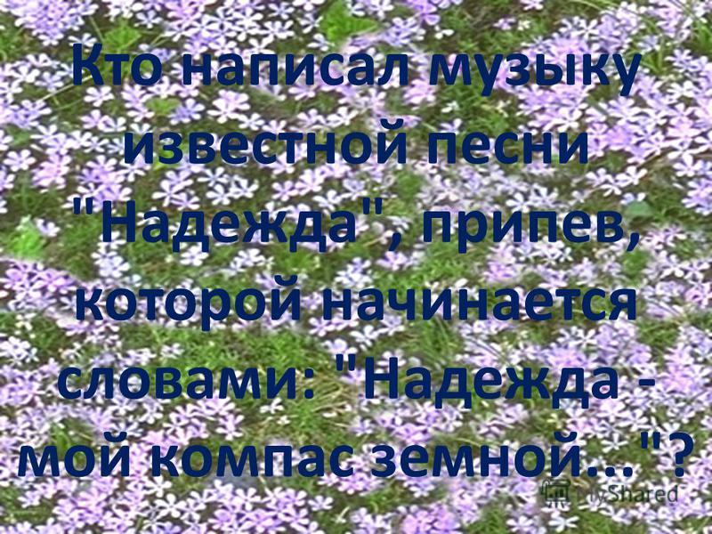 Кто написал музыку известной песни Надежда, припев, которой начинается словами: Надежда - мой компас земной...?