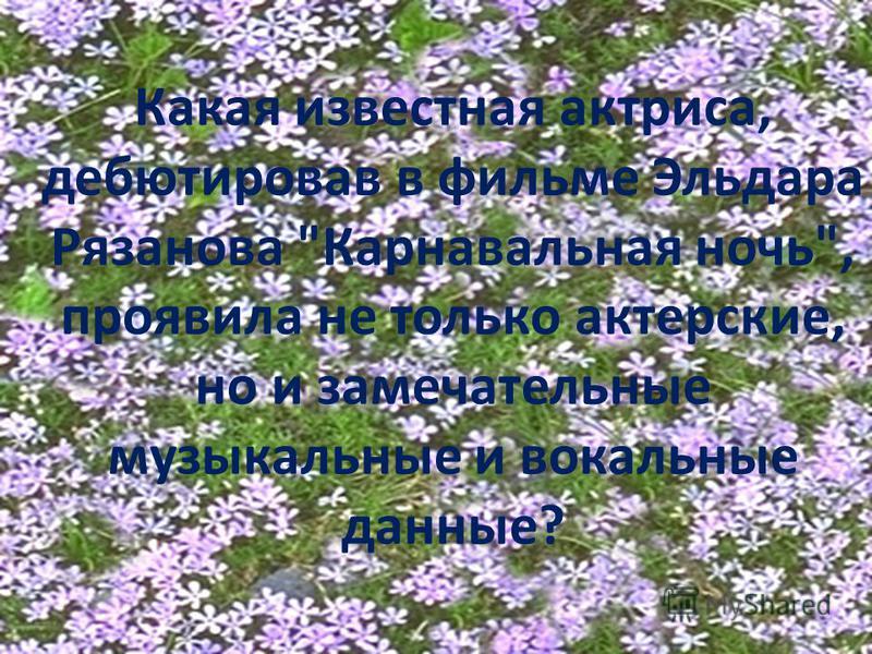 Какая известная актриса, дебютировав в фильме Эльдара Рязанова Карнавальная ночь, проявила не только актерские, но и замечательные музыкальные и вокальные данные?