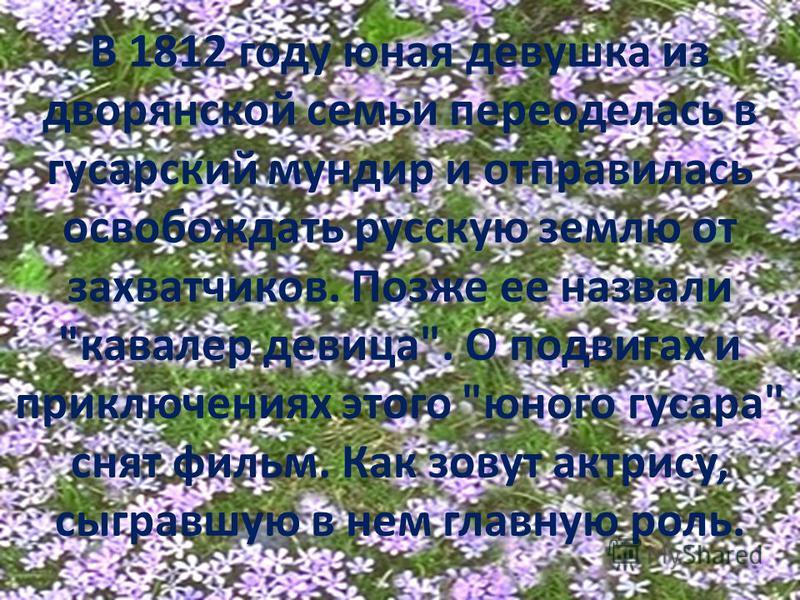 В 1812 году юная девушка из дворянской семьи переоделась в гусарский мундир и отправилась освобождать русскую землю от захватчиков. Позже ее назвали