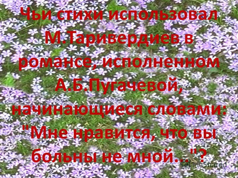 Чьи стихи использовал М.Таривердиев в романсе, исполненном А.Б.Пугачевой, начинающиеся словами: Мне нравится, что вы больны не мной...?