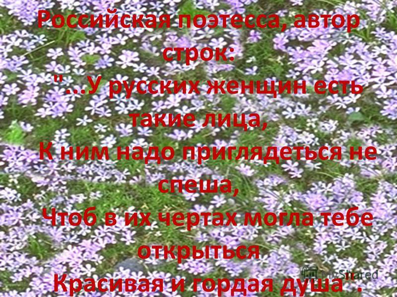 Российская поэтесса, автор строк: ...У русских женщин есть такие лица, К ним надо приглядеться не спеша, Чтоб в их чертах могла тебе открыться Красивая и гордая душа.