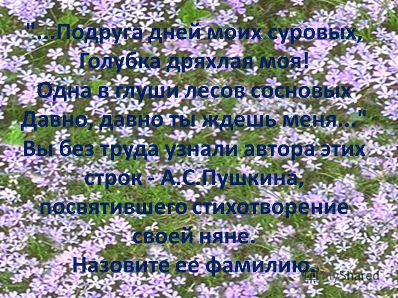 ...Подруга дней моих суровых, Голубка дряхлая моя! Одна в глуши лесов сосновых Давно, давно ты ждешь меня... Вы без труда узнали автора этих строк - А.С.Пушкина, посвятившего стихотворение своей няне. Назовите ее фамилию.