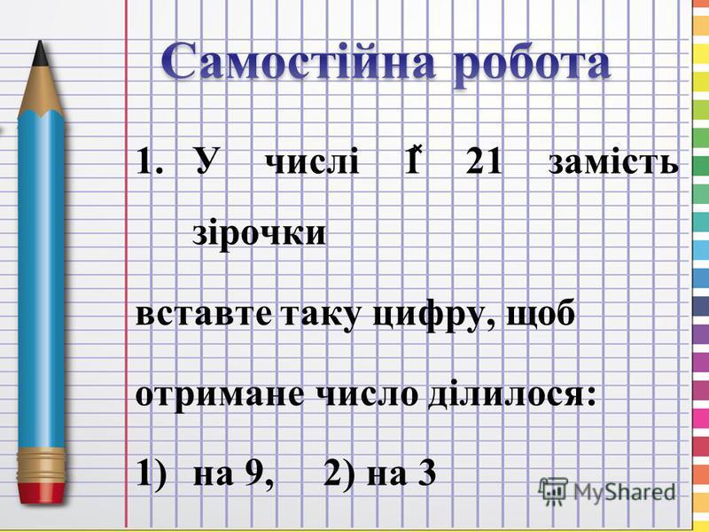 1.У числі 1 ̽ 21 замість зірочки вставте таку цифру, щоб отримане число ділилося: 1)на 9, 2) на 3