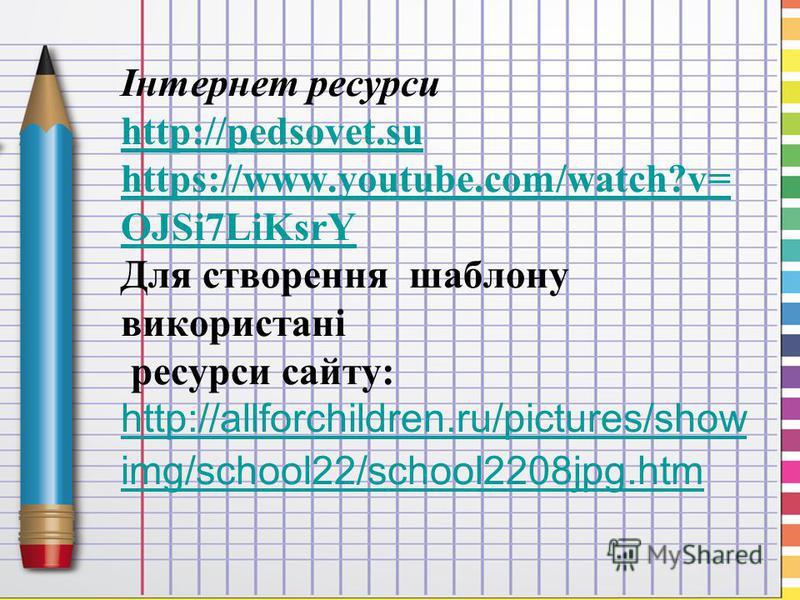 Інтернет ресурси http://pedsovet.su https://www.youtube.com/watch?v= OJSi7LiKsrY Для створення шаблону використані ресурси сайту: http://allforchildren.ru/pictures/show img/school22/school2208jpg.htm http://pedsovet.su https://www.youtube.com/watch?v