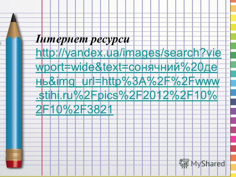 Інтернет ресурси http://yandex.ua/images/search?vie wport=wide&text=сонячний%20де нь&img_url=http%3A%2F%2Fwww.stihi.ru%2Fpics%2F2012%2F10% 2F10%2F3821 http://yandex.ua/images/search?vie wport=wide&text=сонячний%20де нь&img_url=http%3A%2F%2Fwww.stihi.