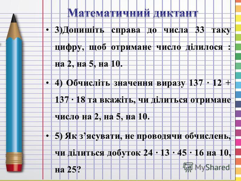 3)Допишіть справа до числа 33 таку цифру, щоб отримане число ділилося : на 2, на 5, на 10. 4) Обчисліть значення виразу 137 12 + 137 18 та вкажіть, чи ділиться отримане число на 2, на 5, на 10. 5) Як зясувати, не проводячи обчислень, чи ділиться добу