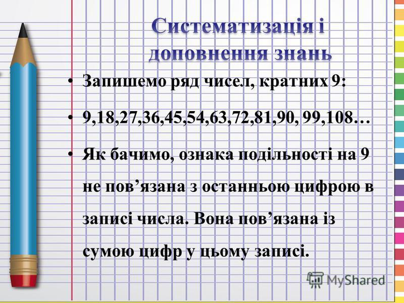 Запишемо ряд чисел, кратних 9: 9,18,27,36,45,54,63,72,81,90, 99,108… Як бачимо, ознака подільності на 9 не повязана з останньою цифрою в записі числа. Вона повязана із сумою цифр у цьому записі.