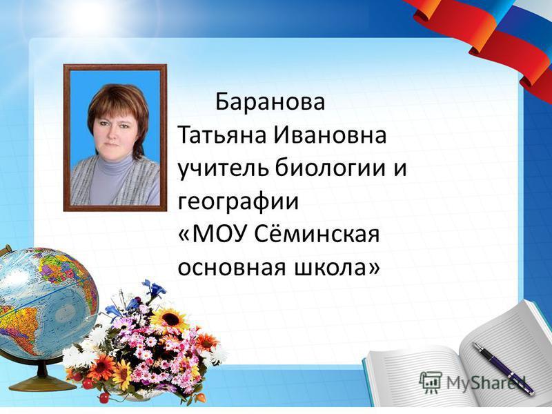 Баранова Татьяна Ивановна учитель биологии и географии «МОУ Сёминская основная школа»