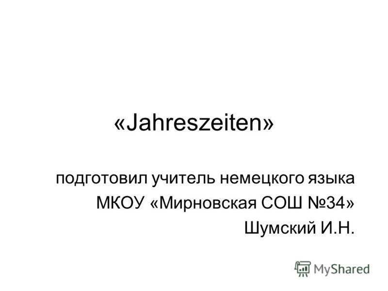 «Jahreszeiten» подготовил учитель немецкого языка МКОУ «Мирновская СОШ 34» Шумский И.Н.