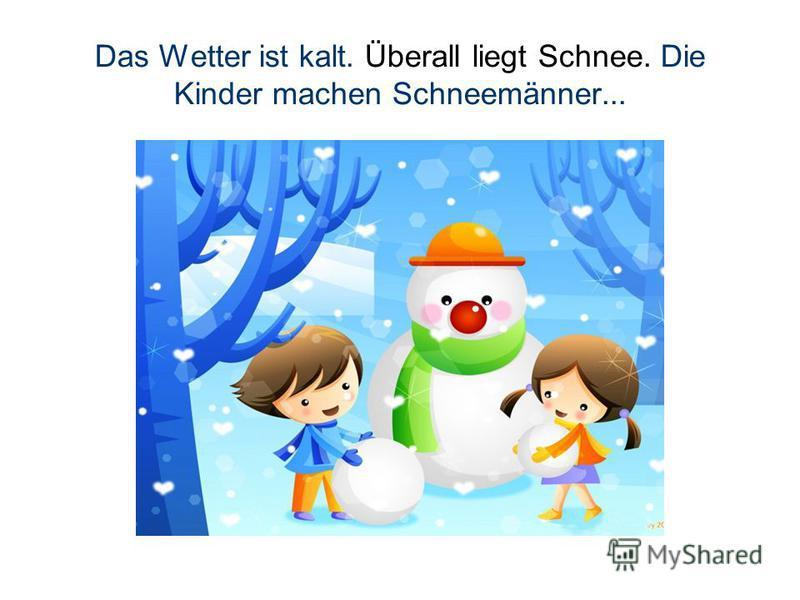 Das Wetter ist kalt. Überall liegt Schnee. Die Kinder machen Schneemänner...