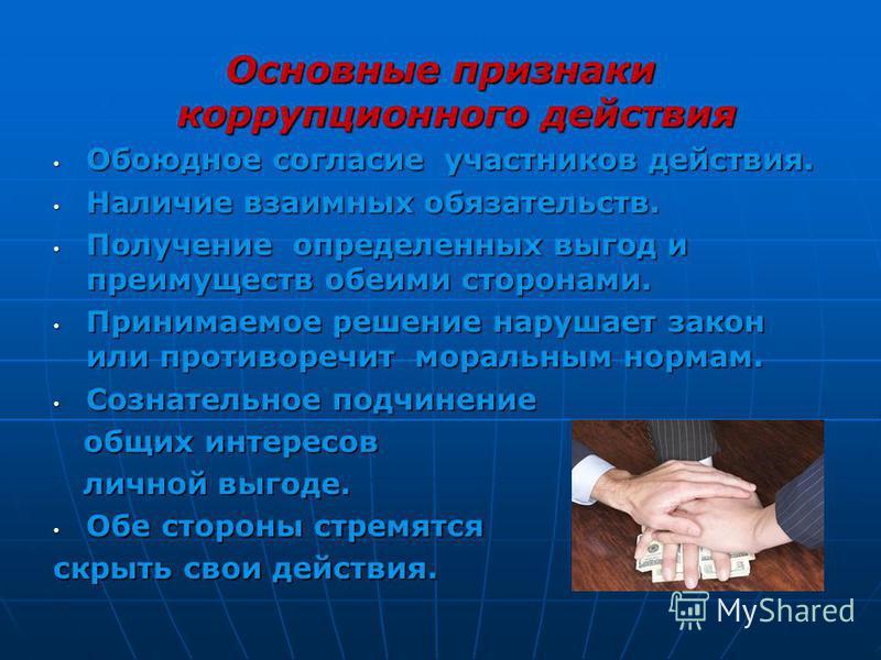 Основные признаки коррупционного действия Обоюдное согласие участников действия. Обоюдное согласие участников действия. Наличие взаимных обязательств. Наличие взаимных обязательств. Получение определенных выгод и преимуществ обеими сторонами. Получен