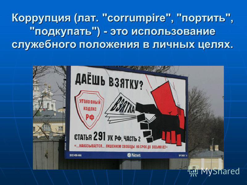 Коррупция (лат. corrumpire, портить, подкупать) - это использование служебного положения в личных целях.