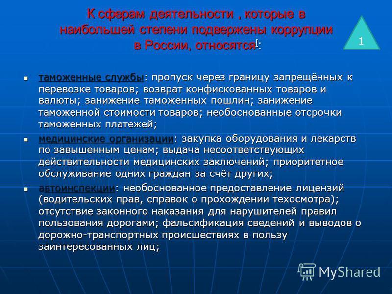 К сферам деятельности, которые в наибольшей степени подвержены коррупции в России, относятся [ : таможенные службы: пропуск через границу запрещённых к перевозке товаров; возврат конфискованных товаров и валюты; занижение таможенных пошлин; занижение