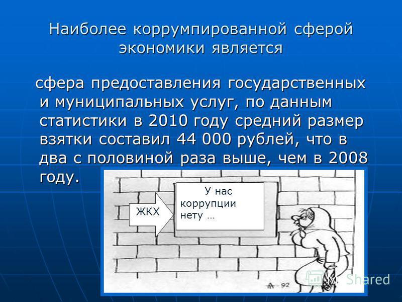 Наиболее коррумпированной сферой экономики является сфера предоставления государственных и муниципальных услуг, по данным статистики в 2010 году средний размер взятки составил 44 000 рублей, что в два с половиной раза выше, чем в 2008 году. сфера пре