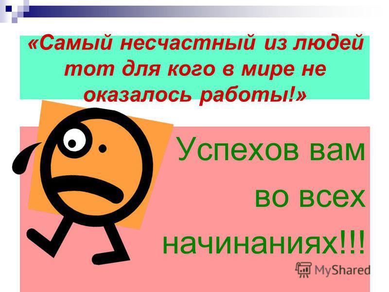 «Самый несчастный из людей тот для кого в мире не оказалось работы!» Успехов вам во всех начинаниях!!!