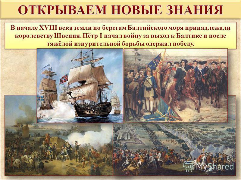 В начале XVIII века земли по берегам Балтийского моря принадлежали королевству Швеция. Пётр I начал войну за выход к Балтике и после тяжёлой изнурительной борьбы одержал победу. В начале XVIII века земли по берегам Балтийского моря принадлежали корол