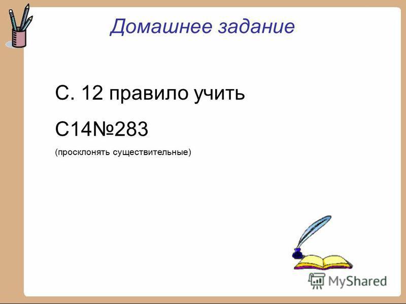 Домашнее задание С. 12 правило учить С14283 (просклонять существительные)