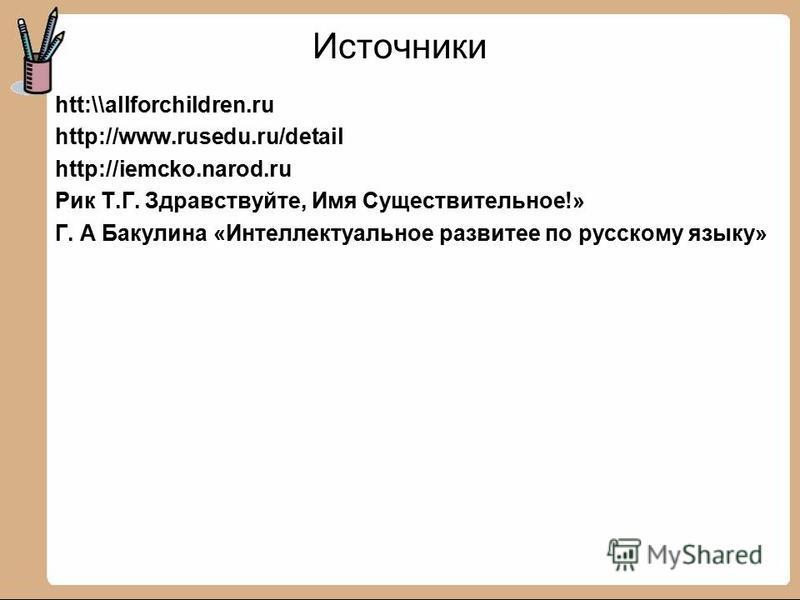 Источники htt:\\allforchildren.ru http://www.rusedu.ru/detail http://iemcko.narod.ru Рик Т.Г. Здравствуйте, Имя Существительное!» Г. А Бакулина «Интеллектуальное развитее по русскому языку»