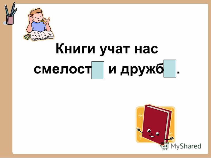 Книги учат нас смелости и дружбе.