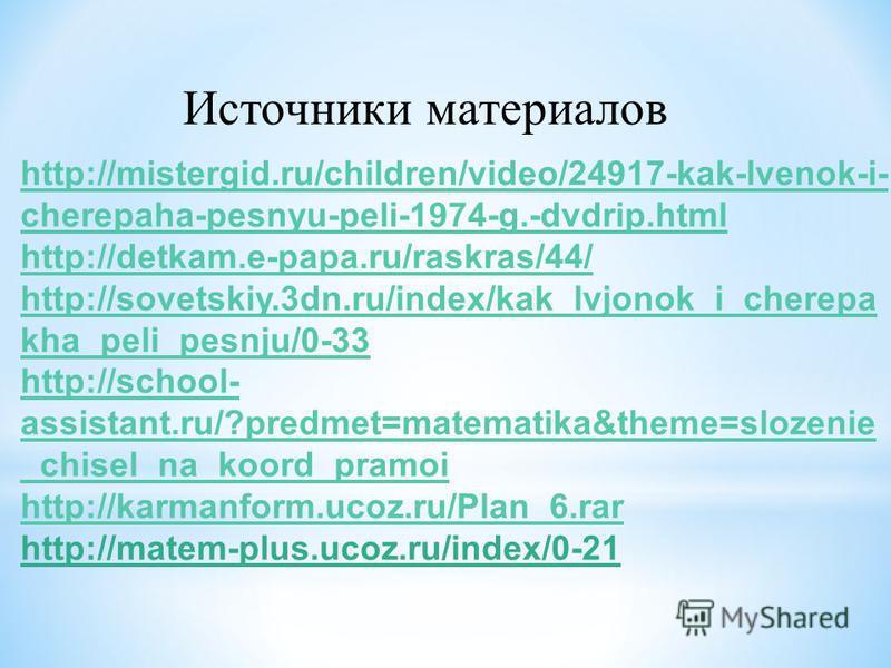 Источники материалов http://mistergid.ru/children/video/24917-kak-lvenok-i- cherepaha-pesnyu-peli-1974-g.-dvdrip.html http://detkam.e-papa.ru/raskras/44/ http://sovetskiy.3dn.ru/index/kak_lvjonok_i_cherepa kha_peli_pesnju/0-33 http://school- assistan