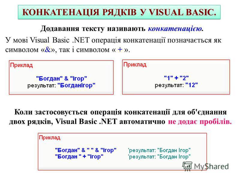 У VISUAL BASIC. КОНКАТЕНАЦІЯ РЯДКІВ У VISUAL BASIC. Додавання тексту називають конкатенацією. У мові Visual Basic.NET операція конкатенації позначається як символом «&», так і символом « + ». Коли застосовується операція конкатенації для об'єднання д