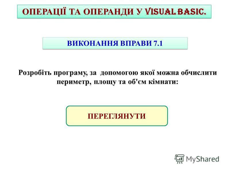 ОПЕРАЦІЇ ТА ОПЕРАНДИ У VISUAL BASIC. ВИКОНАННЯ ВПРАВИ 7.1 Розробіть програму, за допомогою якої можна обчислити периметр, площу та об'єм кімнати: ПЕРЕГЛЯНУТИ