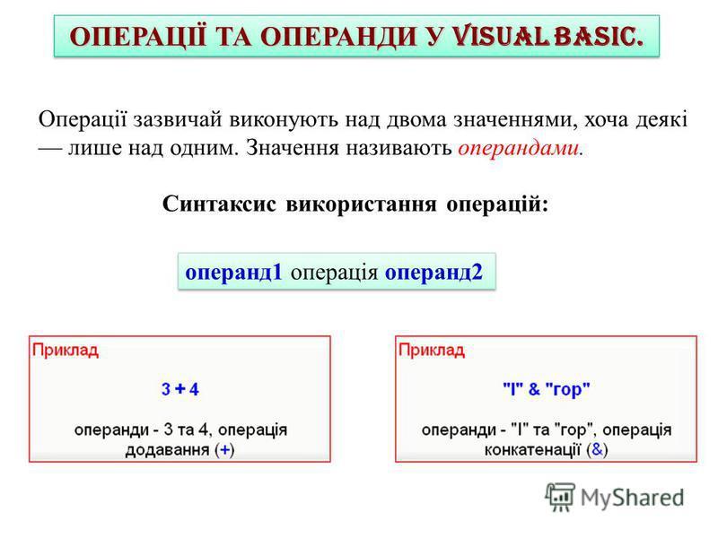 ОПЕРАЦІЇ ТА ОПЕРАНДИ У VISUAL BASIC. Операції зазвичай виконують над двома значеннями, хоча деякі лише над одним. Значення називають операндами. Синтаксис використання операцій: операнд1 операція операнд2