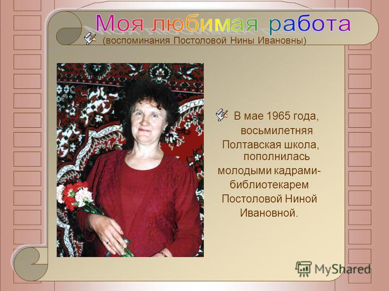 (воспоминания Постоловой Нины Ивановны) В мае 1965 года, восьмилетняя Полтавская школа, пополнилась молодыми кадрами- библиотекарем Постоловой Ниной Ивановной.