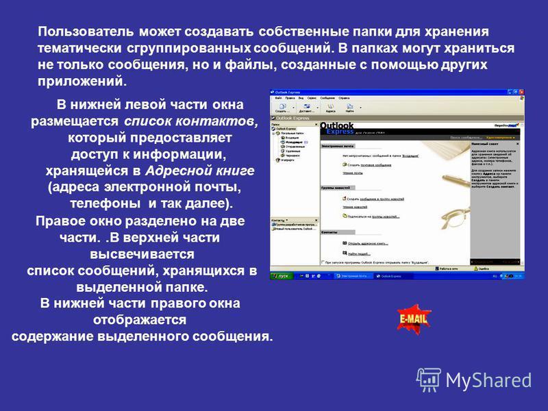 Пользователь может создавать собственные папки для хранения тематически сгруппированных сообщений. В папках могут храниться не только сообщения, но и файлы, созданные с помощью других приложений. В нижней левой части окна размещается список контактов