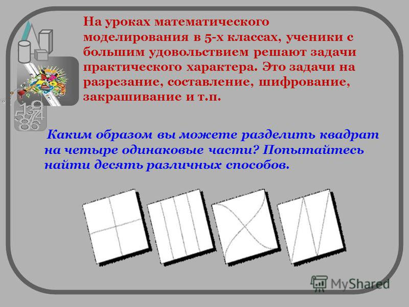 Каким образом вы можете разделить квадрат на четыре одинаковые части? Попытайтесь найти десять различных способов. На уроках математического моделирования в 5-х классах, ученики с большим удовольствием решают задачи практического характера. Это задач