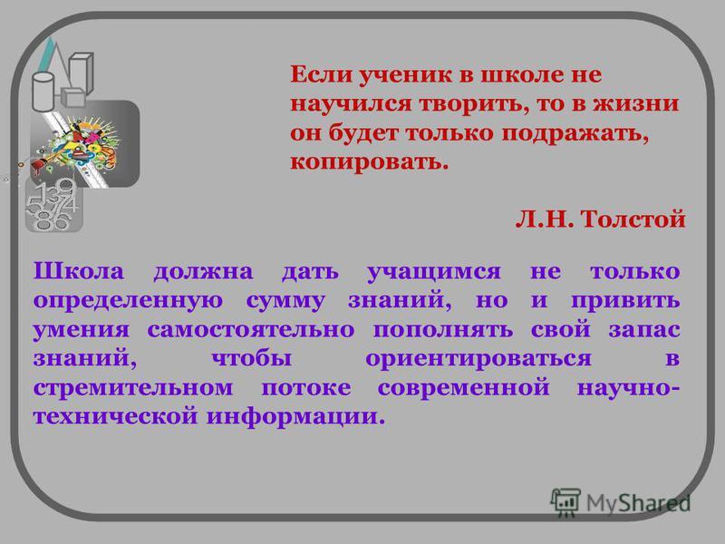 Если ученик в школе не научился творить, то в жизни он будет только подражать, копировать. Л.Н. Толстой Школа должна дать учащимся не только определенную сумму знаний, но и привить умения самостоятельно пополнять свой запас знаний, чтобы ориентироват