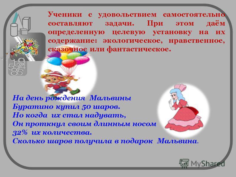 На день рождения Мальвины Буратино купил 50 шаров. Но когда их стал надувать, Он проткнул своим длинным носом 32% их количества. Сколько шаров получила в подарок Мальвина. Ученики с удовольствием самостоятельно составляют задачи. При этом даём опреде