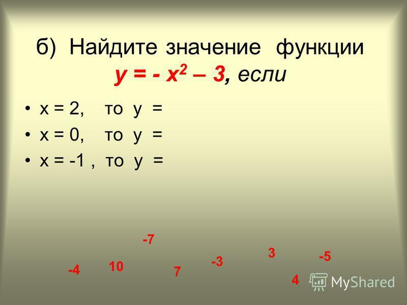 б) Найдите значение функции у = - х 2 – 3, если х = 2, то у = х = 0, то у = х = -1, то у = 10 7 -7 3 -3 -5 -4 4