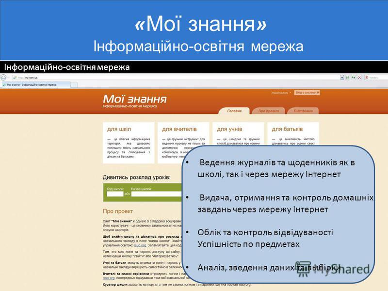 Інформаційно-освітня мережа « Мої знання » Інформаційно-освітня мережа Ведення журналів та щоденників як в школі, так і через мережу Інтернет Видача, отримання та контроль домашніх завдань через мережу Інтернет Облік та контроль відвідуваності Успішн
