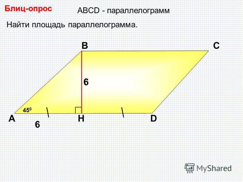 Блиц-опрос А ВС H D 6 Найти площадь параллелограмма. 45 0 АBCD - параллелограмм 6 6