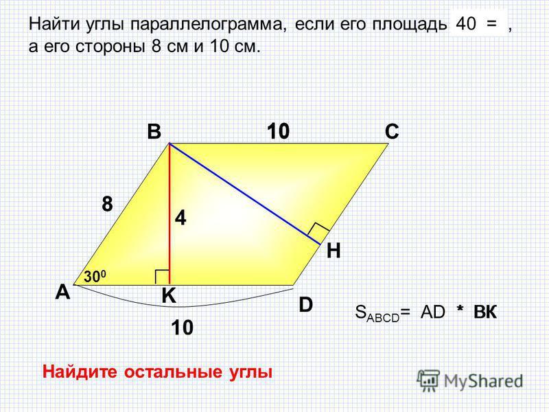 S ABCD = AD * BК Найти углы параллелограмма, если его площадь 40 см 2, а его стороны 8 см и 10 см. 40 = А ВС K H 10 D 8 8 4 30 0 10 * BК Найдите остальные углы