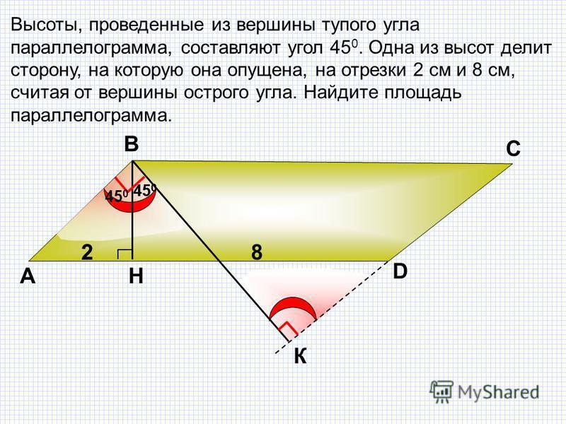 Высоты, проведенные из вершины тупого угла параллелограмма, составляют угол 45 0. Одна из высот делит сторону, на которую она опущена, на отрезки 2 см и 8 см, считая от вершины острого угла. Найдите площадь параллелограмма. А В С D 82 45 0 К Н 2