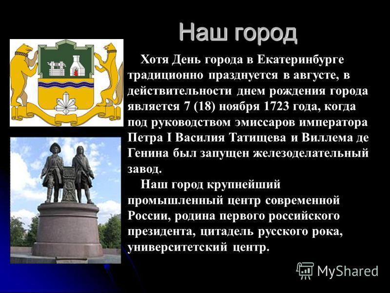 Хотя День города в Екатеринбурге традиционно празднуется в августе, в действительности днем рождения города является 7 (18) ноября 1723 года, когда под руководством эмиссаров императора Петра I Василия Татищева и Виллема де Генина был запущен железод
