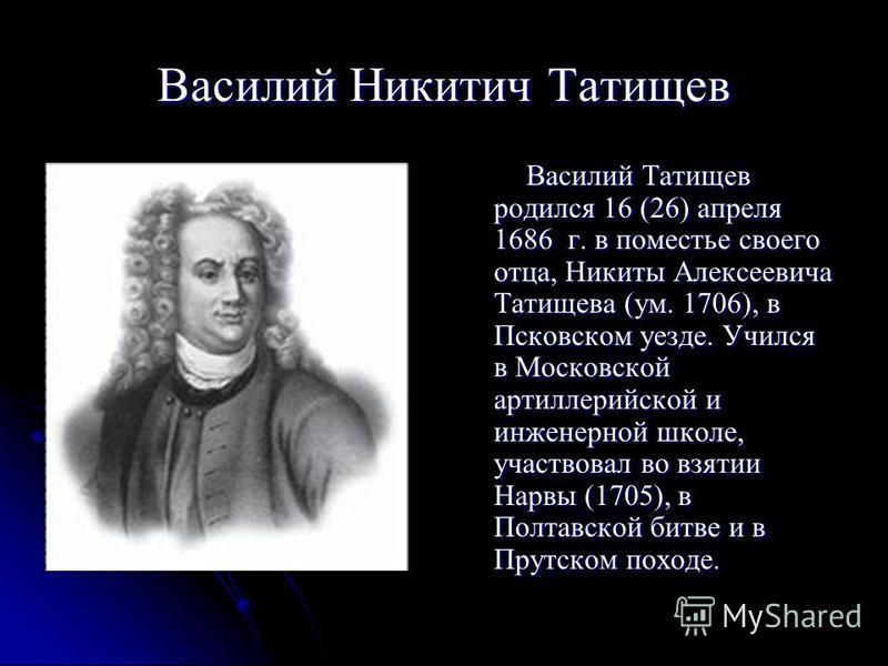 Василий Никитич Татищев Василий Татищев родился 16 (26) апреля 1686 г. в поместье своего отца, Никиты Алексеевича Татищева (ум. 1706), в Псковском уезде. Учился в Московской артиллерийской и инженерной школе, участвовал во взятии Нарвы (1705), в Полт